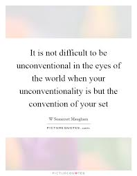 it is not difficult to be unconventional in the eyes of the