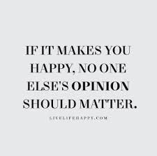 if it makes you happy no one else s opinion should matter