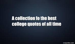 a collection fo the best college quotes of all time quotes