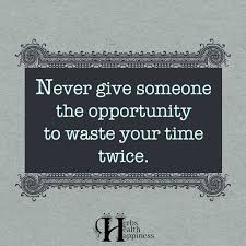 never give someone the opportunity to waste your time twice ø