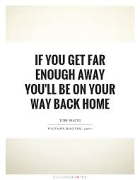 if you get far enough away you ll be on your way back home