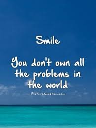smile you don t own all the problems in the world picture quotes