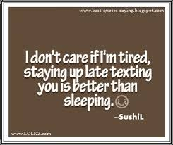 i dont care if i m tired staying up late texting you is betten