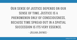our sense of justice depends on our sense of time justice is a