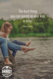 the best thing you can spend on your kids is time yes quotes