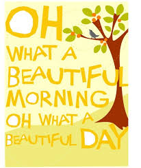 """oh what a beautiful morning oh what a beautiful day """" smile"""