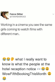 Fence Sitter Trapbarroce Working In A Cinema You See The Same Girls Coming Towatch Films With Different Man What I Really Want To Know Is What The People At The Hotel