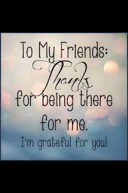 to my friends thank you for being there for me i am grateful for