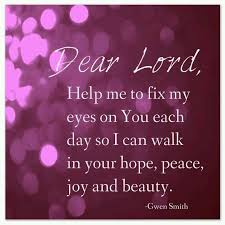 Dear Lord, help me to fix my eyes on You each day so I can walk in Your  hope, peace, joy & beauty. ~ Gwen Smith Thank you Lor…   Dear lord,