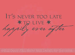 It S Never Too Late To Live Happily Ever After Wall Sayings For Bedroom Wall Decals