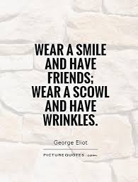 wear a smile and have friends wear a scowl and have wrinkles