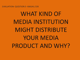 EVALUATION- QUESTION 3- ABIGAIL COX WHAT KIND OF MEDIA INSTITUTION MIGHT  DISTRIBUTE YOUR MEDIA PRODUCT AND WHY? - ppt download