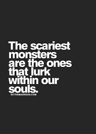 the scariest monsters are the ones that lurk in our souls