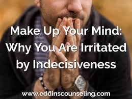 why you are irritated by indecisiveness