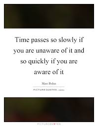 time passes so slowly if you are unaware of it and so quickly if