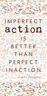 "imperfect action is better than perfect inaction "" harry truman"