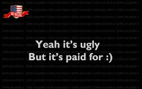 Yeah It S Ugly But It S Paid For Funny Humor Decal Sticker Graphic Ebay