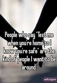 people who say text me when you re home so i know you re safe