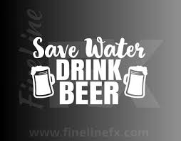 Save Water Drink Beer Funny Drinking Humor Vinyl Decal Sticker
