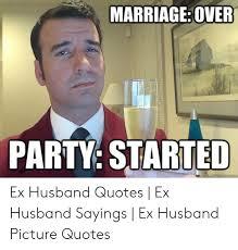 marriageover party started quickmemecom ex husband quotes ex