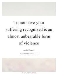 to not have your suffering recognized is an almost unbearable