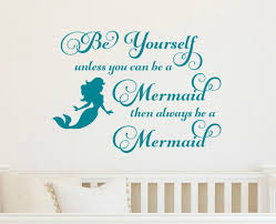 Be Yourself Unless You Can Be A Mermaid Then Always Be A Mermaid Wall Run Wild Designs