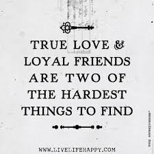 true love and loyal friends are two of the hardest things to