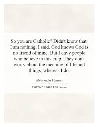so you are catholic didn t know that i am nothing i said god