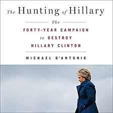 The Hunting of Hillary: The Forty-Year Campaign to Destroy Hillary Clinton  by Michael D'Antonio