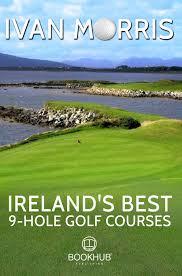 Hooked: Ireland's Golf Courses: Ivan Morris & Nine Hole Happiness