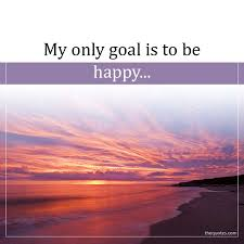 my only goal is to be happy unknown quotes