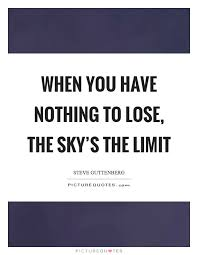 when you have nothing to lose the sky s the limit picture quotes