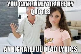 you cant live yor life by quotes and grateful dead lyrics fas