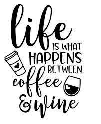 Life Is What Happens Between Wine And Coffee Vinyl Wall Decal W Coffe Ftw Custom Vinyl