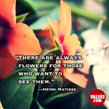 "there are always flowers for those who want to see them "" henri"