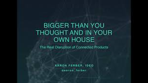 """Bigger Than You Thought and In Your House: The Real Disruption of Connected  Products,"""" by Aaron Ferber   IDEO Chicago on Vimeo"""