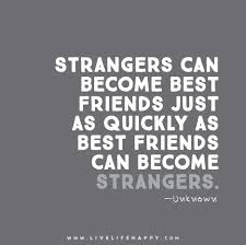 strangers can become best friends just as quickly as best friends