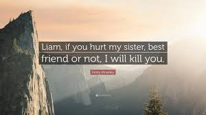 """kirsty moseley quote """"liam if you hurt my sister best friend or"""