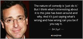bob saget quote the nature of comedy is just do it but i