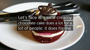 """audrey hepburn quote """"let s face it a nice creamy chocolate cake"""