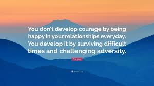 """epicurus quote """"you don t develop courage by being happy in your"""