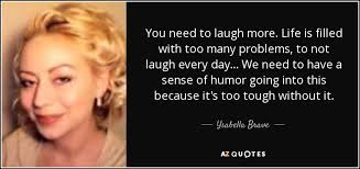 Ysabella Brave quote: You need to laugh more. Life is filled with too...