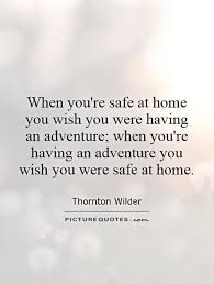 when you re safe at home you wish you were having an adventure
