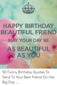 Happy Birthday Beautiful Friend May Your Day Be As Beautiful As You 50 Funny Birthday Quotes To Send To Your Best Friend On Her Big Day Beautiful Meme On Me Me
