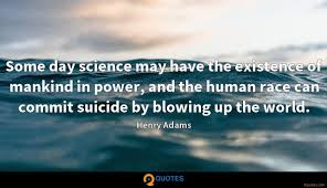 some day science have the existence of mankind in power