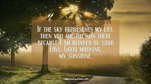 if the sky represents my life then you are the sun there because