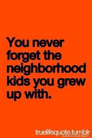 never forget the friends you grew up they made you who you