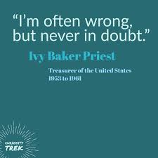 """I'm often wrong, but never in doubt."""" Ivy Baker Priest Treasurer of the  United States, 1953 to 1961 
