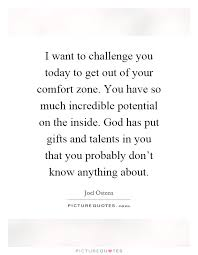 i want to challenge you today to get out of your comfort zone