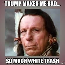 Trump makes me sad... so much white trash - Crying Indian | Meme ...
